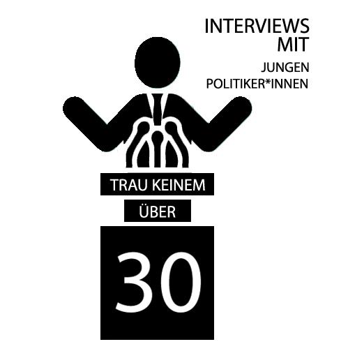 TRAU KEINEM ÜBER 30 | INTERVIEWS MIT JUNGEN POLITIKER*INNEN